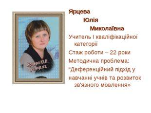 Ярцева Юлія Миколаївна Учитель І кваліфікаційної категорії Стаж роботи – 22 р