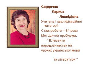 Сердечна Лариса Леонідівна Учитель І кваліфікаційної категорії Стаж роботи –