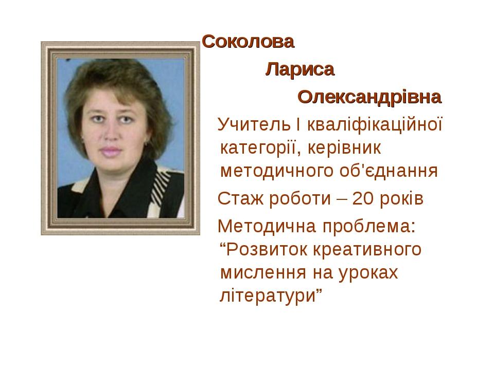 Соколова Лариса Олександрівна Учитель І кваліфікаційної категорії, керівник м...