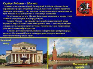 Сердце Родины – Москва Основал Москву князь Юрий Долгорукий. В XII веке Москв
