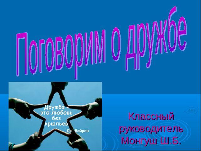 Классный руководитель Монгуш Ш.Б.