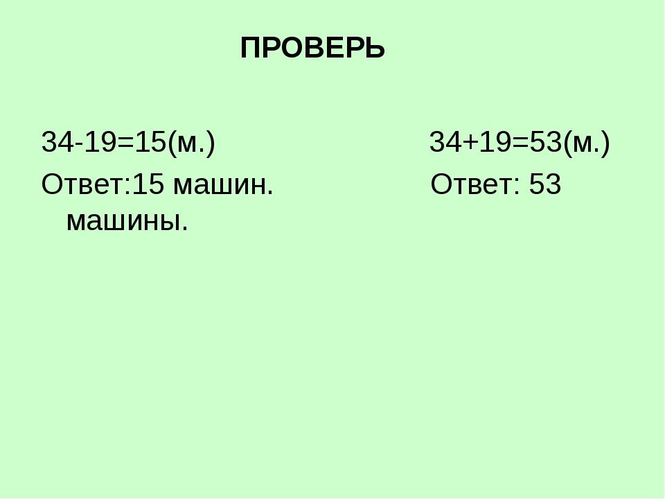 ПРОВЕРЬ 34-19=15(м.) 34+19=53(м.) Ответ:15 машин. Ответ: 53 машины.