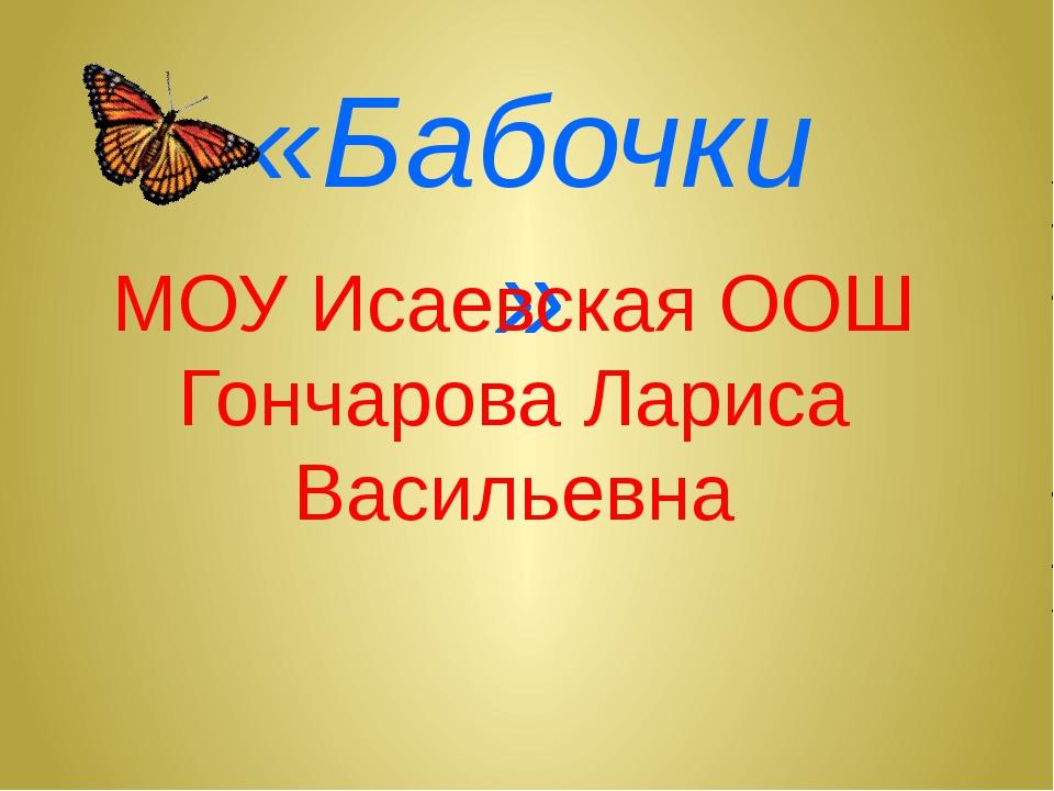 «Бабочки» МОУ Исаевская ООШ Гончарова Лариса Васильевна