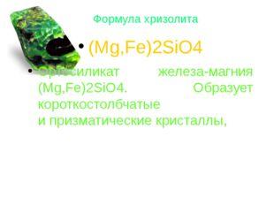 Формула хризолита (Mg,Fe)2SiO4 Ортосиликат железа-магния (Mg,Fe)2SiO4. Образу