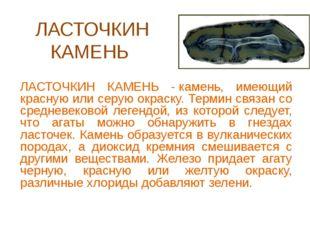 ЛАСТОЧКИН КАМЕНЬ ЛАСТОЧКИН КАМЕНЬ -камень, имеющий красную или серую окраску