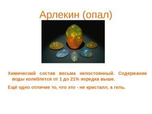 Арлекин (опал) Химический состав весьма непостоянный. Содержание воды колебле