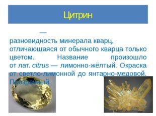 Цитрин Цитри́н— разновидностьминералакварц, отличающаяся от обычного кварц