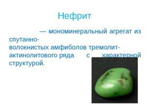 Нефрит Нефри́т— мономинеральный агрегат из спутанно-волокнистыхамфиболовтр