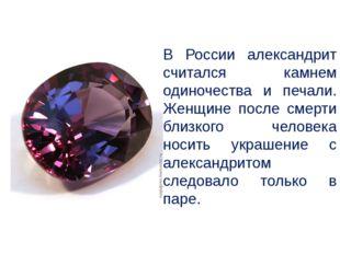 В России александрит считался камнем одиночества и печали. Женщине после сме