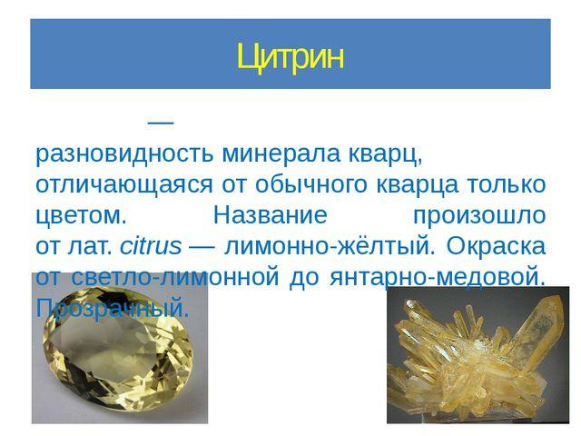 Цитрин Цитри́н— разновидностьминералакварц, отличающаяся от обычного кварц...