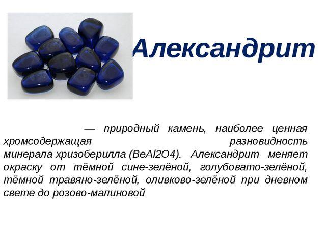 Александрит Александри́т— природный камень, наиболее ценная хромсодержащая р...