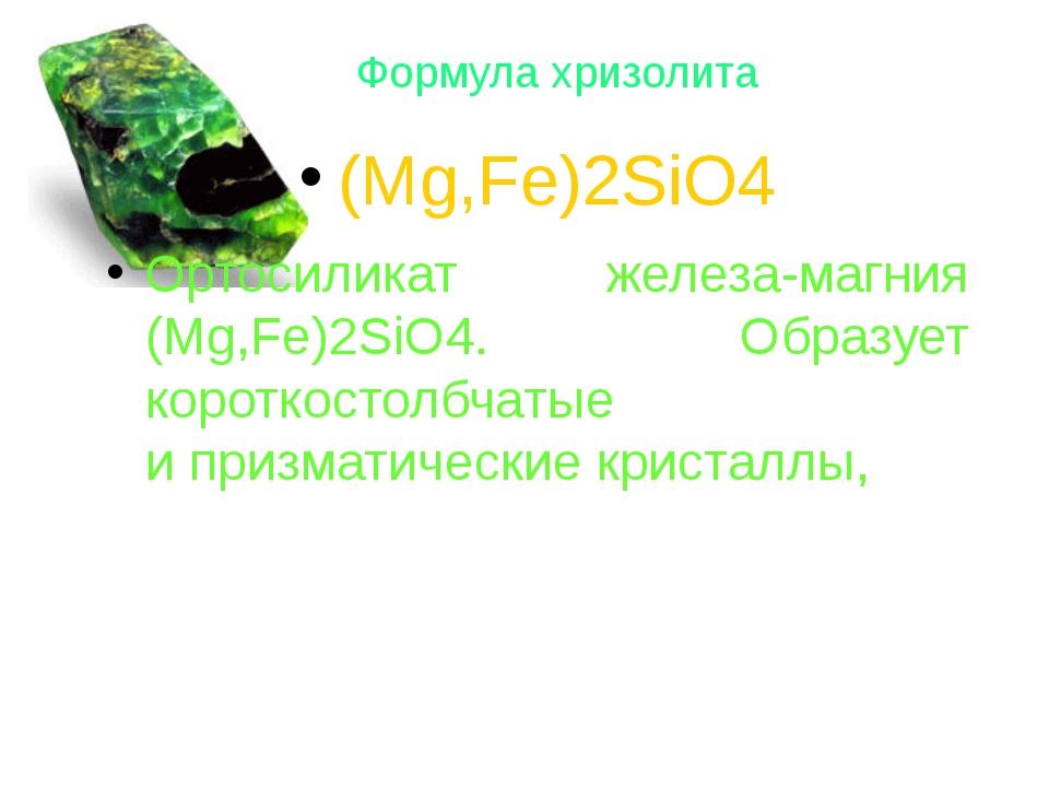 Формула хризолита (Mg,Fe)2SiO4 Ортосиликат железа-магния (Mg,Fe)2SiO4. Образу...