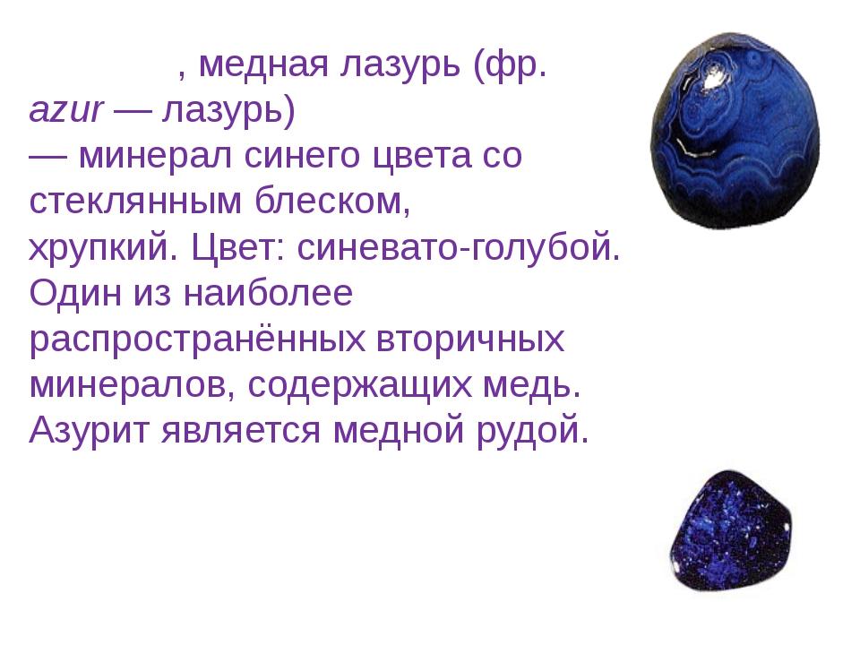 Азури́т, медная лазурь (фр. azur—лазурь)—минералсинегоцвета со стеклянны...