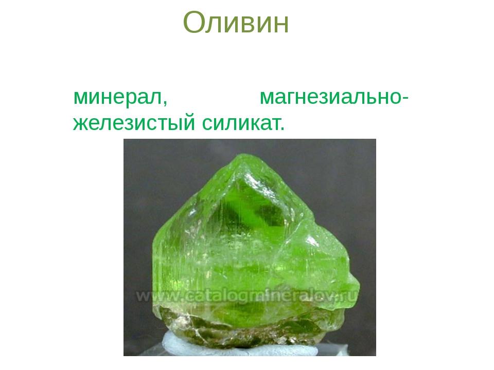 Оливин Оливи́н — породообразующий минерал, магнезиально-железистый силикат.
