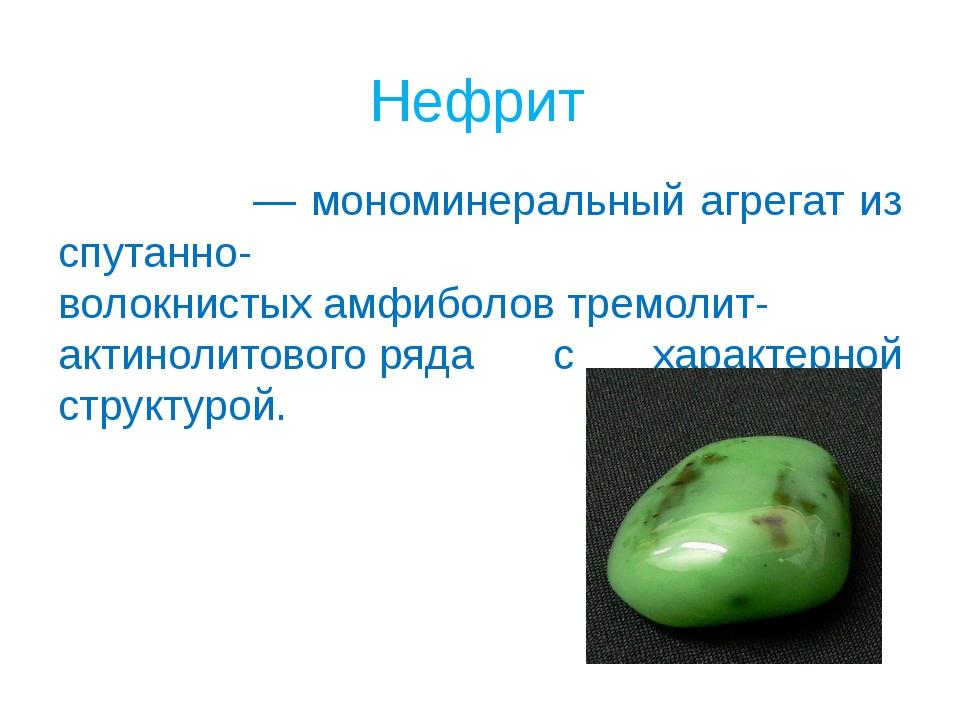 Нефрит Нефри́т— мономинеральный агрегат из спутанно-волокнистыхамфиболовтр...