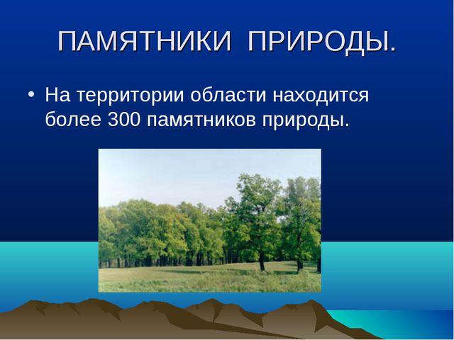 ПАМЯТНИКИ ПРИРОДЫ. На территории области находится более 300 памятников приро...