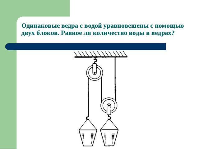 Одинаковые ведра с водой уравновешены с помощью двух блоков. Равное ли количе...