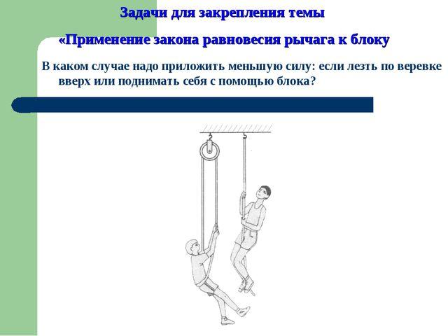 В каком случае надо приложить меньшую силу: если лезть по веревке вверх или п...