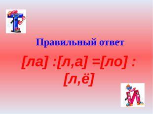 Правильный ответ [ла] :[л,а] =[ло] :[л,ё]