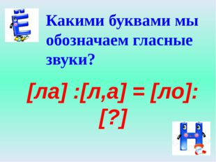 Какими буквами мы обозначаем гласные звуки? [ла] :[л,а] = [ло]: [?]