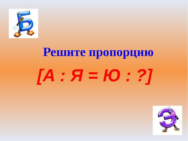 Решите пропорцию [А : Я = Ю : ?]