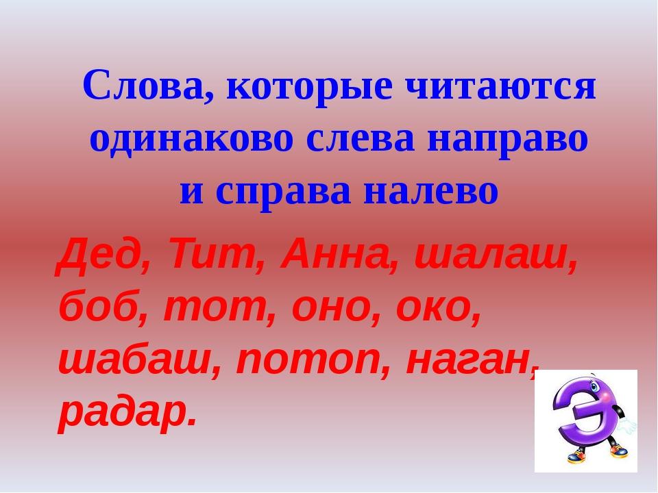 Слова, которые читаются одинаково слева направо и справа налево Дед, Тит, Анн...