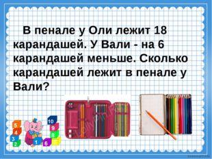 В пенале у Оли лежит 18 карандашей. У Вали - на 6 карандашей меньше. Сколько