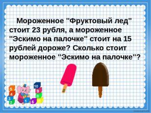 """Мороженное """"Фруктовый лед"""" стоит 23 рубля, а мороженное """"Эскимо на палочке"""""""