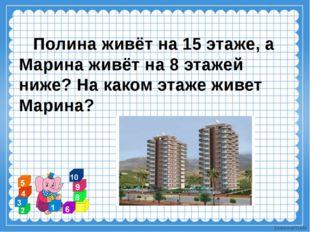 Полина живёт на 15 этаже, а Марина живёт на 8 этажей ниже? На каком этаже жи