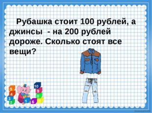 Рубашка стоит 100 рублей, а джинсы - на 200 рублей дороже. Сколько стоят все