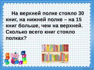 На верхней полке стояло 30 книг, на нижней полке – на 15 книг больше, чем на