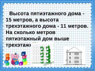 Высота пятиэтажного дома - 15 метров, а высота трехэтажного дома - 11 метров