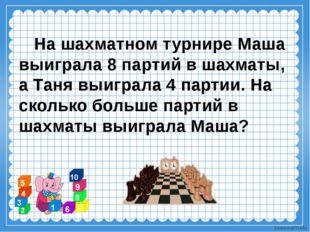 На шахматном турнире Маша выиграла 8 партий в шахматы, а Таня выиграла 4 пар