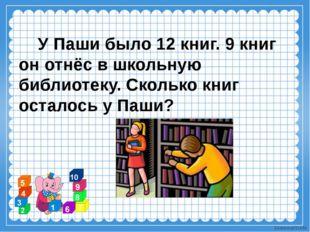 У Паши было 12 книг. 9 книг он отнёс в школьную библиотеку. Сколько книг ост