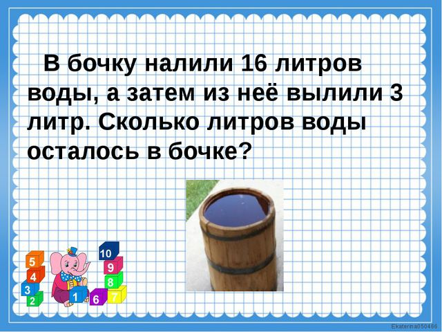 В бочку налили 16 литров воды, а затем из неё вылили 3 литр. Сколько литров...