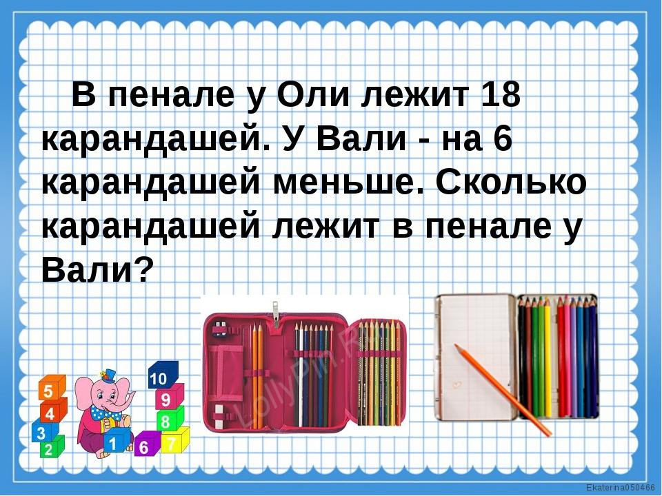 В пенале у Оли лежит 18 карандашей. У Вали - на 6 карандашей меньше. Сколько...