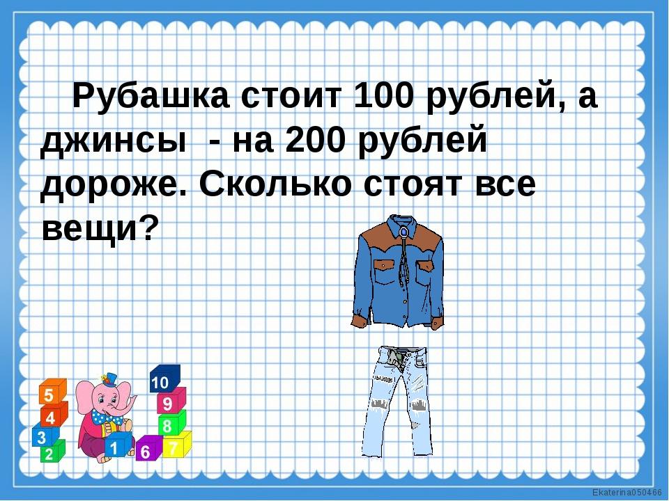 Рубашка стоит 100 рублей, а джинсы - на 200 рублей дороже. Сколько стоят все...