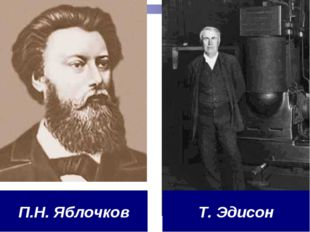 П.Н. Яблочков Т. Эдисон
