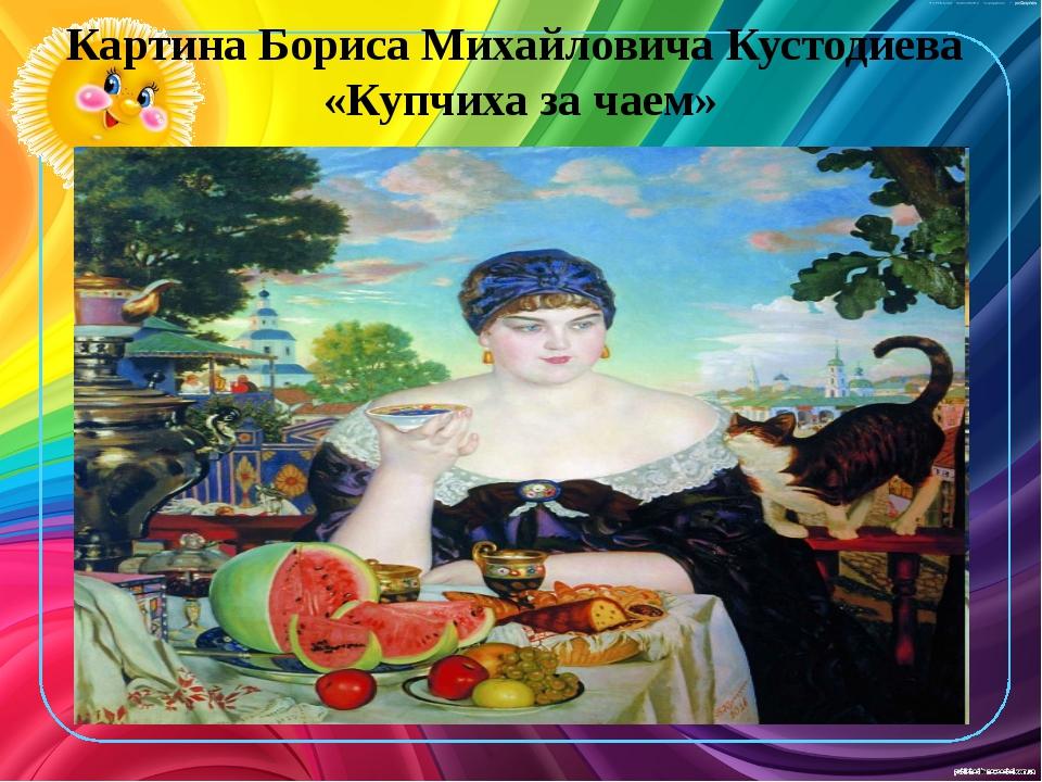 Картина Бориса Михайловича Кустодиева «Купчиха за чаем»