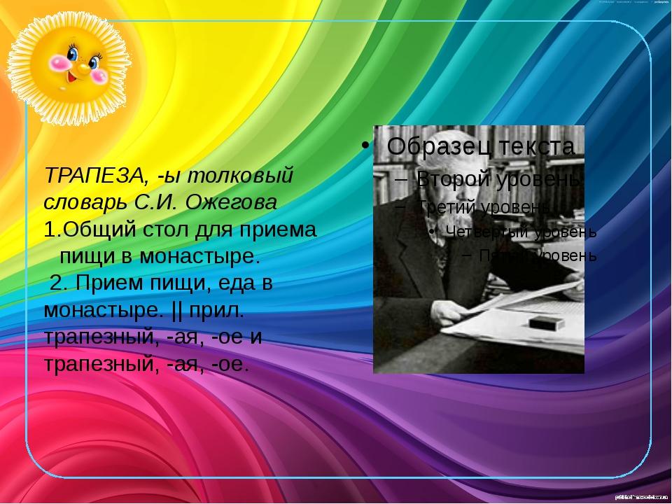 ТРАПЕЗА, -ы толковый словарь С.И. Ожегова Общий стол для приема пищи в монас...
