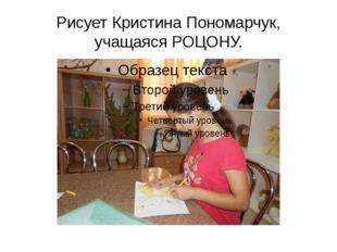 Рисует Кристина Пономарчук, учащаяся РОЦОНУ.