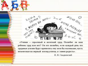 «Учение – серьезный и нелегкий труд. Полюбит ли ваш ребенок труд или нет? Он