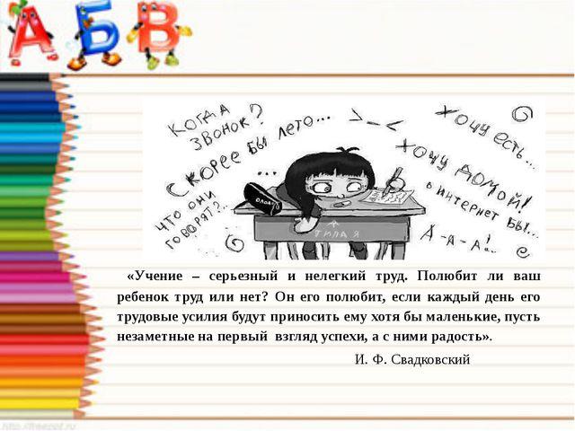 «Учение – серьезный и нелегкий труд. Полюбит ли ваш ребенок труд или нет? Он...