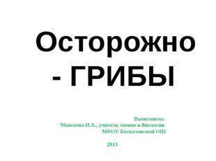 Осторожно - ГРИБЫ Выполнила: Моисеева И.А., учитель химии и биологии МКОУ Бе