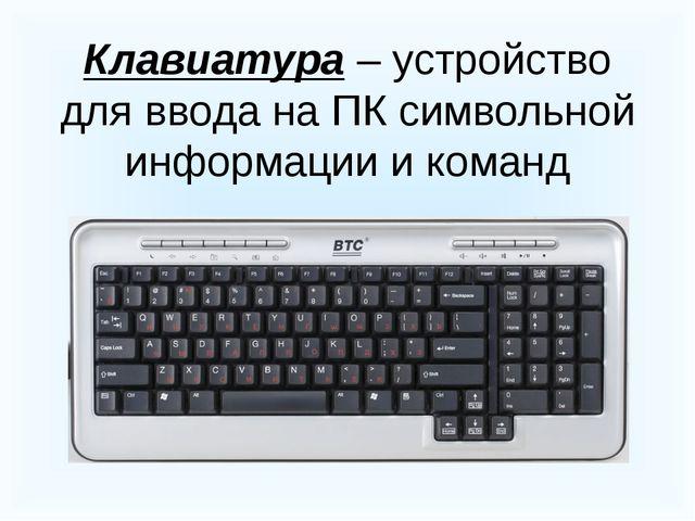 Клавиатура – устройство для ввода на ПК символьной информации и команд
