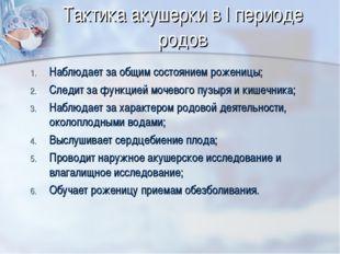 Тактика акушерки в I периоде родов Наблюдает за общим состоянием роженицы; Сл