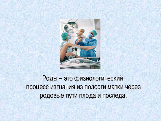 Роды – это физиологический процесс изгнания из полости матки через родовые пу...