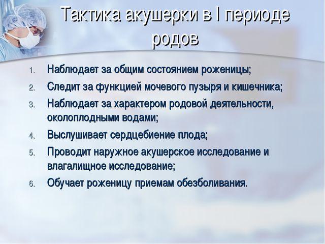 Тактика акушерки в I периоде родов Наблюдает за общим состоянием роженицы; Сл...