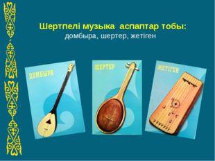Шертпелі музыка аспаптар тобы: домбыра, шертер, жетіген