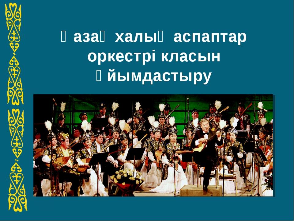 Қазақ халық аспаптар оркестрі класын ұйымдастыру